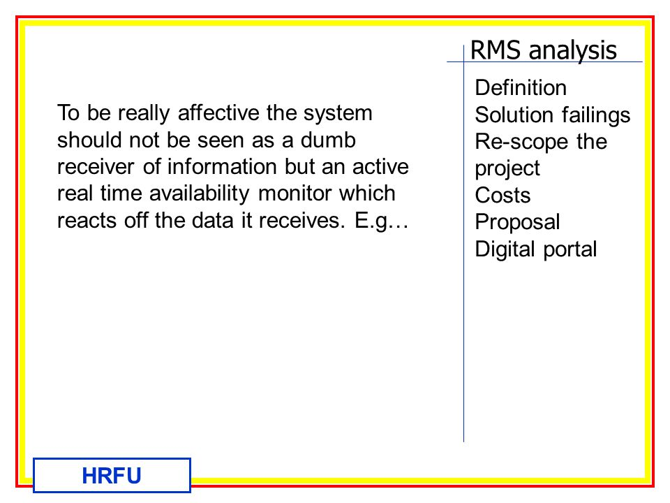 RMS analysis HRFU Definition Solution failings Re-scope the project Costs Proposal Digital portal To be really affective the system should not be seen as a dumb receiver of information but an active real time availability monitor which reacts off the data it receives.