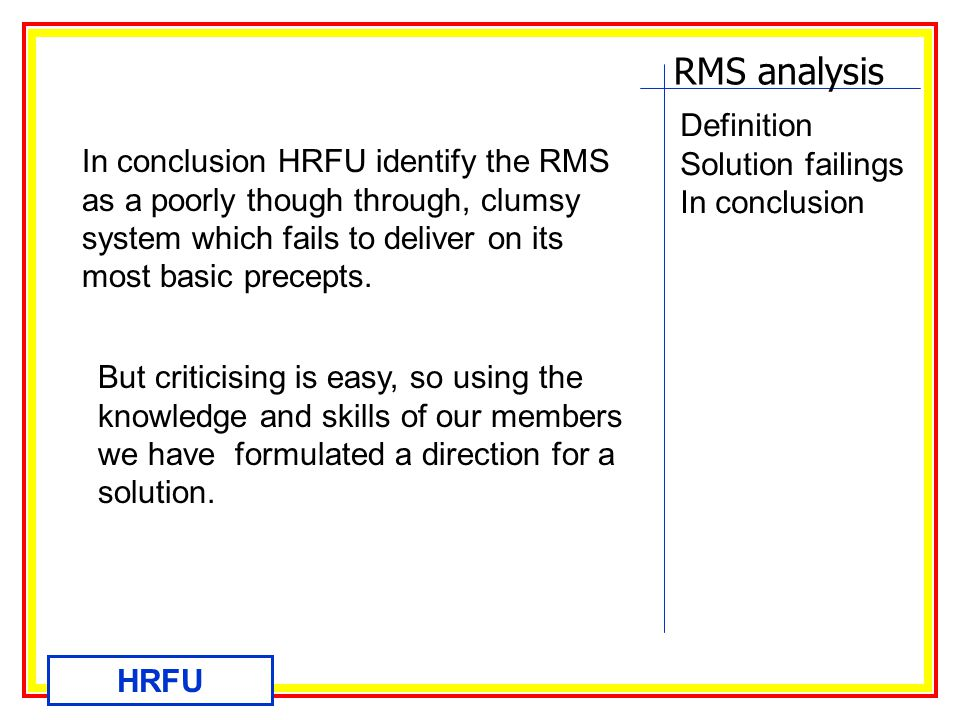 RMS analysis HRFU Definition Solution failings Re-scope the project Costs Proposal Digital portal Benefits Most importantly such a system will be easy to use and be seen as beneficial to local stations so buy in will be easy and Firefighters will be willing to use it.