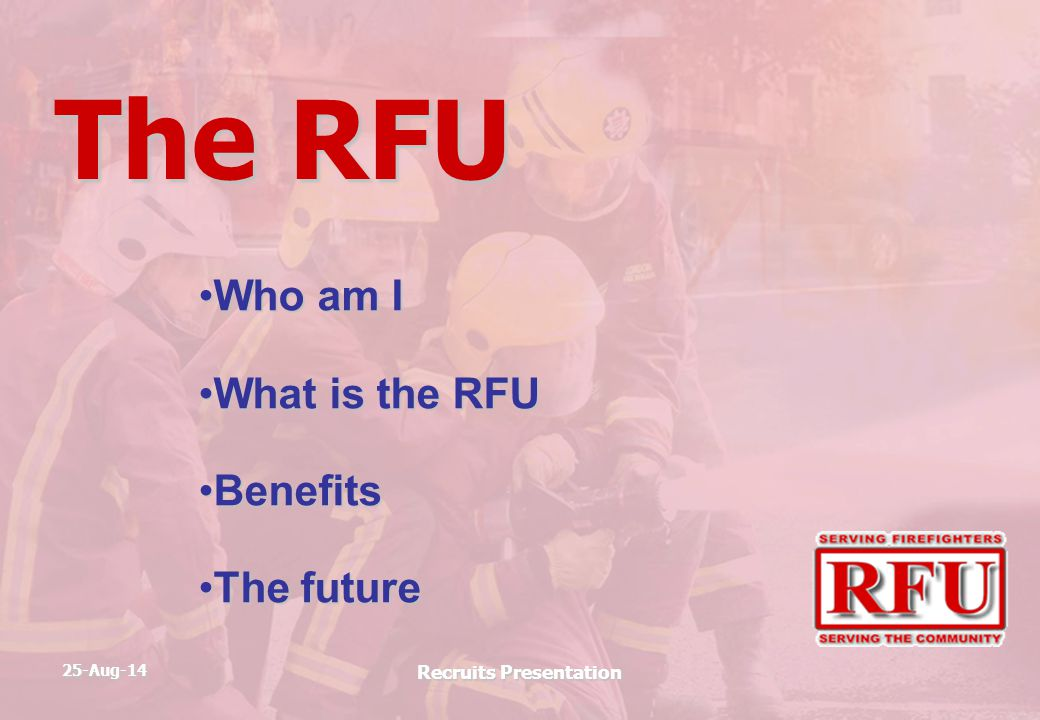 25-Aug-14 Recruits Presentation The RFU Who am IWho am I What is the RFUWhat is the RFU BenefitsBenefits The futureThe future