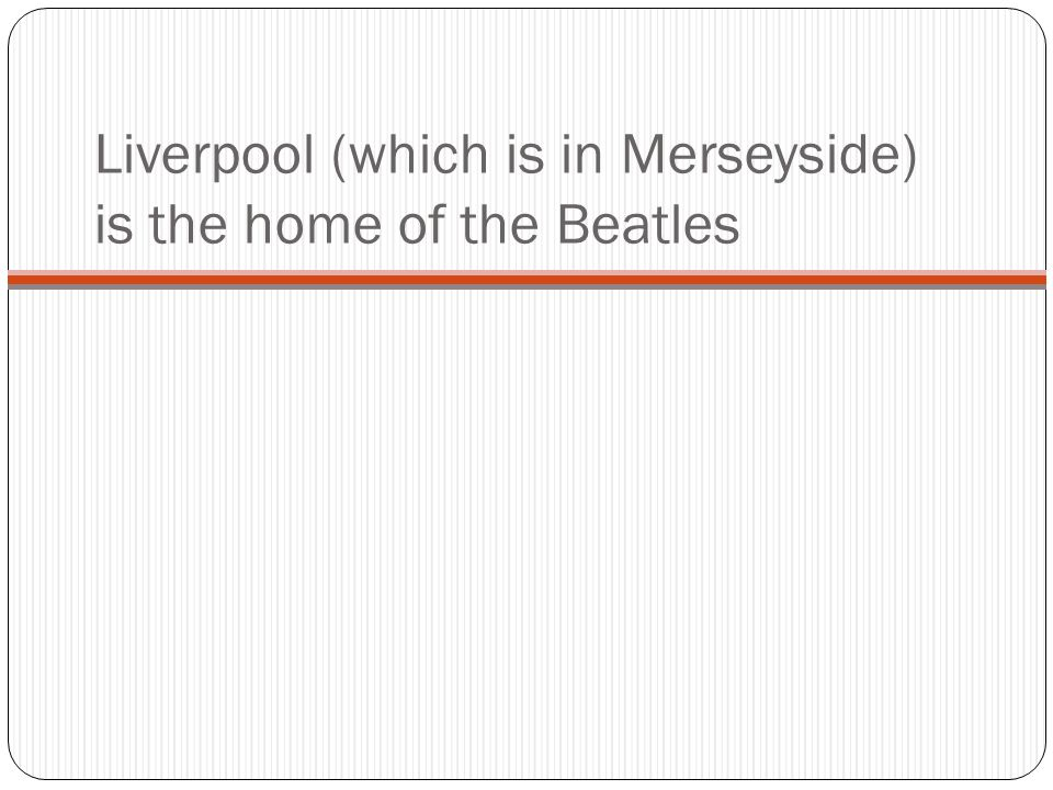 Liverpool (which is in Merseyside) is the home of the Beatles