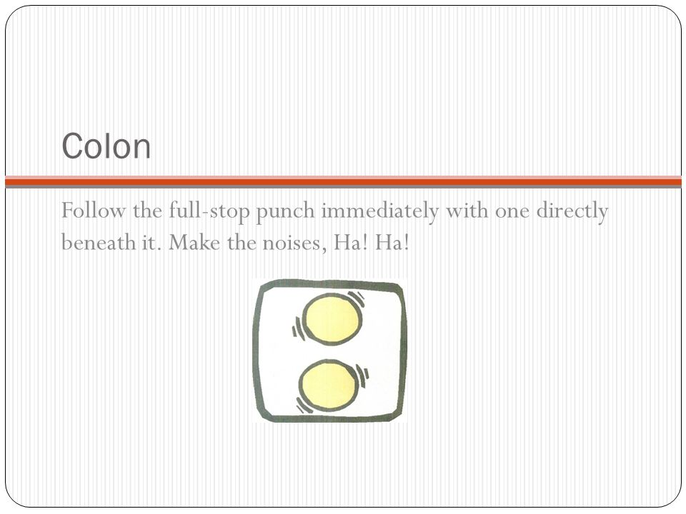 Colon Follow the full-stop punch immediately with one directly beneath it. Make the noises, Ha! Ha!