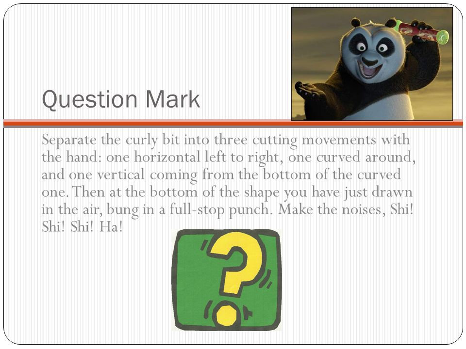 Question Mark Separate the curly bit into three cutting movements with the hand: one horizontal left to right, one curved around, and one vertical com