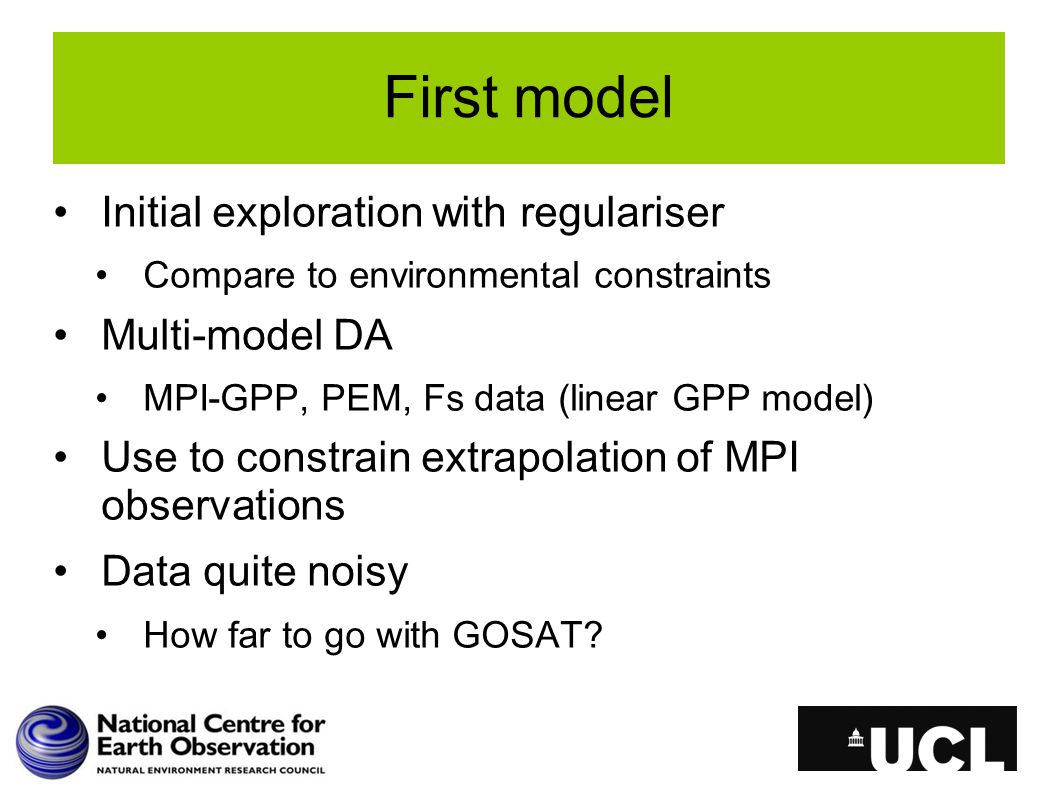 First model Initial exploration with regulariser Compare to environmental constraints Multi-model DA MPI-GPP, PEM, Fs data (linear GPP model) Use to c