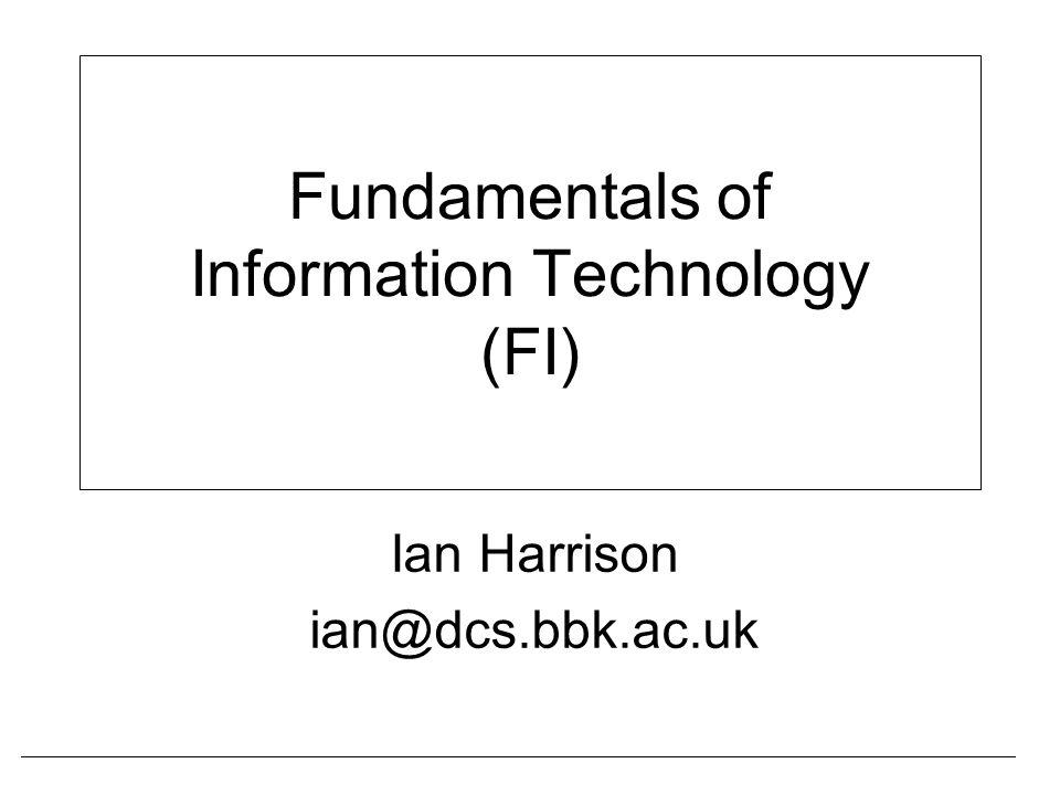 Fundamentals of Information Technology (FI) Ian Harrison ian@dcs.bbk.ac.uk