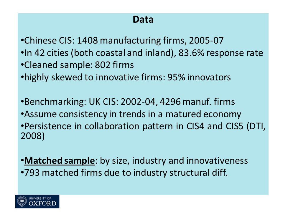Data Chinese CIS: 1408 manufacturing firms, In 42 cities (both coastal and inland), 83.6% response rate Cleaned sample: 802 firms highly skewed to innovative firms: 95% innovators Benchmarking: UK CIS: , 4296 manuf.