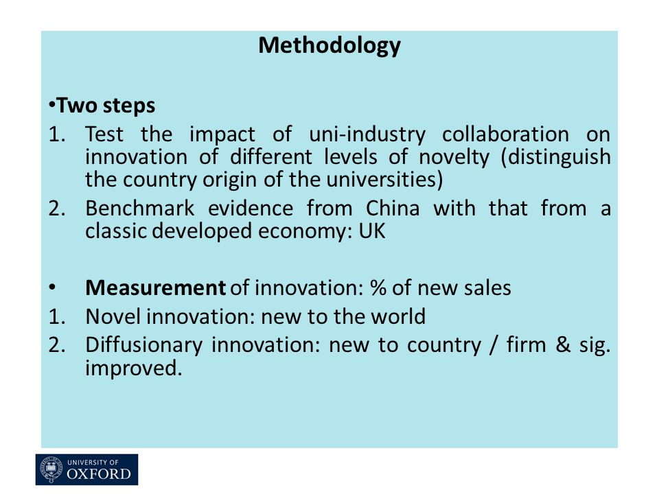 Methodology Two steps 1.Test the impact of uni-industry collaboration on innovation of different levels of novelty (distinguish the country origin of the universities) 2.Benchmark evidence from China with that from a classic developed economy: UK Measurement of innovation: % of new sales 1.Novel innovation: new to the world 2.Diffusionary innovation: new to country / firm & sig.