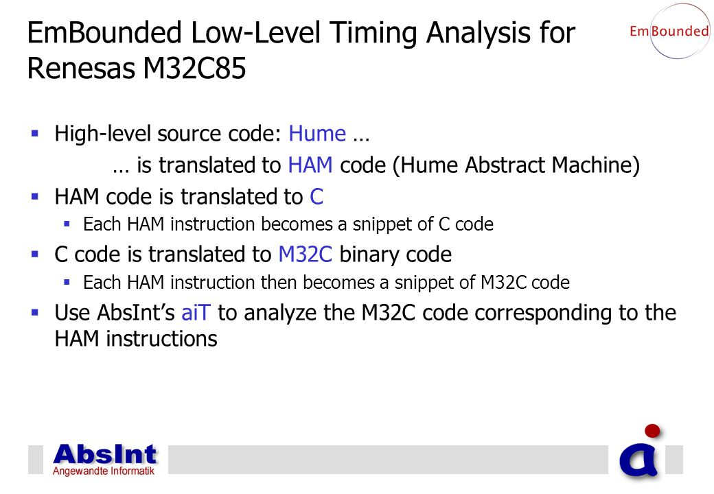 EmBounded Low-Level Timing Analysis for Renesas M32C85  High-level source code: Hume … … is translated to HAM code (Hume Abstract Machine)  HAM code is translated to C  Each HAM instruction becomes a snippet of C code  C code is translated to M32C binary code  Each HAM instruction then becomes a snippet of M32C code  Use AbsInt's aiT to analyze the M32C code corresponding to the HAM instructions