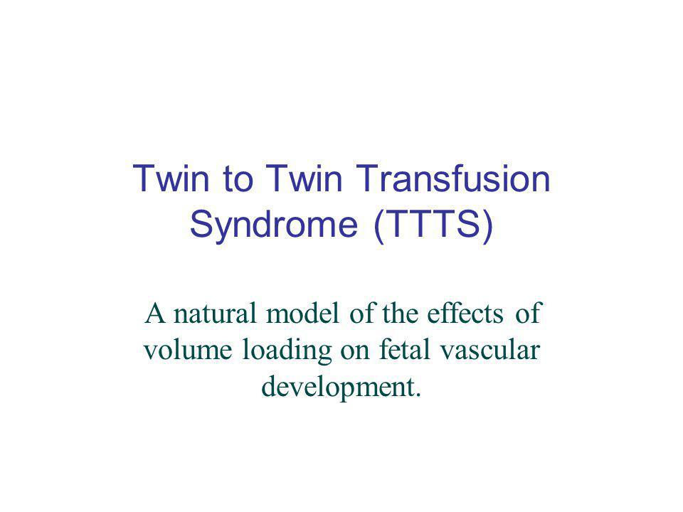 Twin to Twin Transfusion Syndrome (TTTS) A natural model of the effects of volume loading on fetal vascular development.