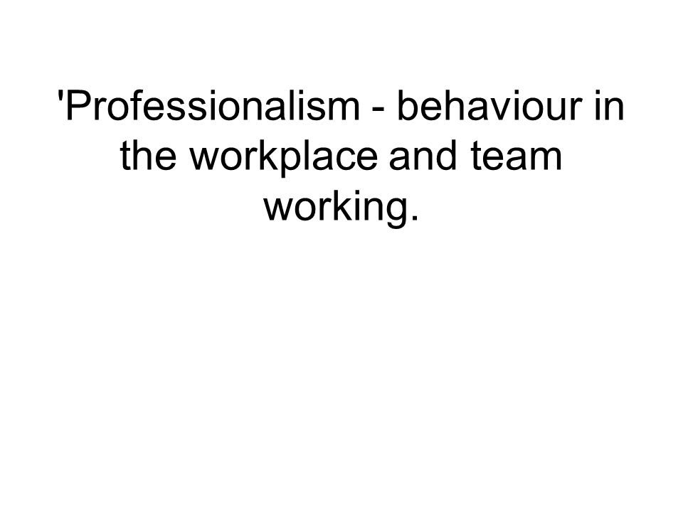 'Professionalism - behaviour in the workplace and team working.
