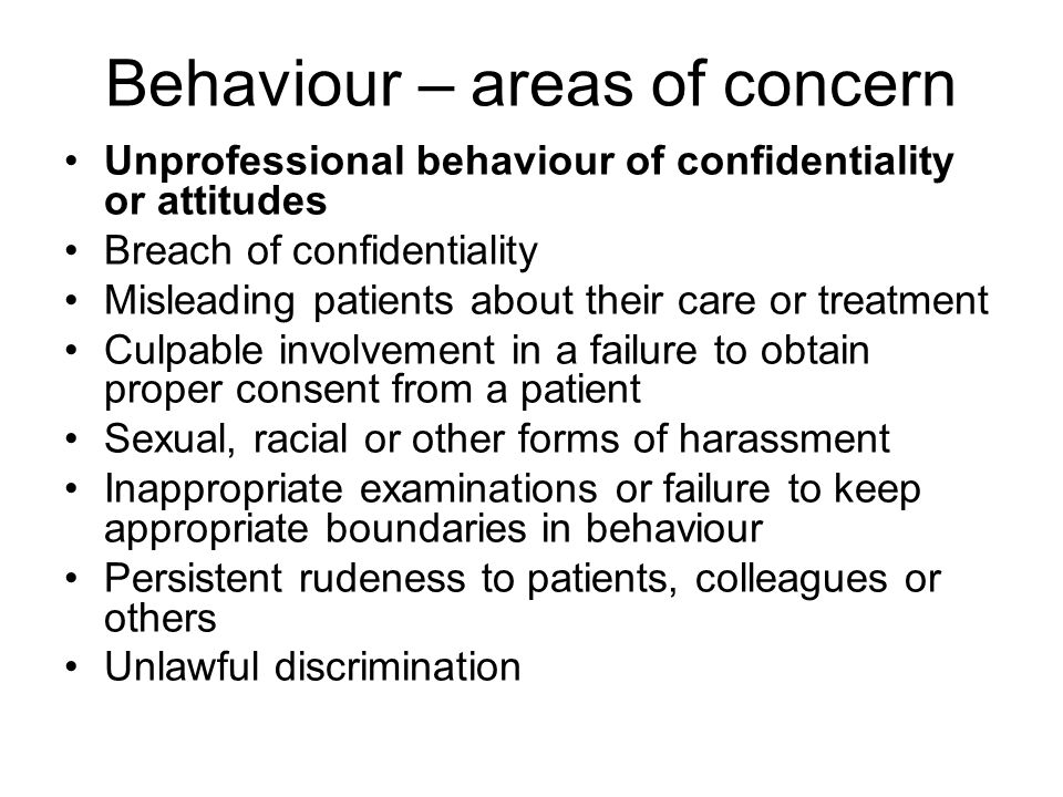 Behaviour – areas of concern Unprofessional behaviour of confidentiality or attitudes Breach of confidentiality Misleading patients about their care o