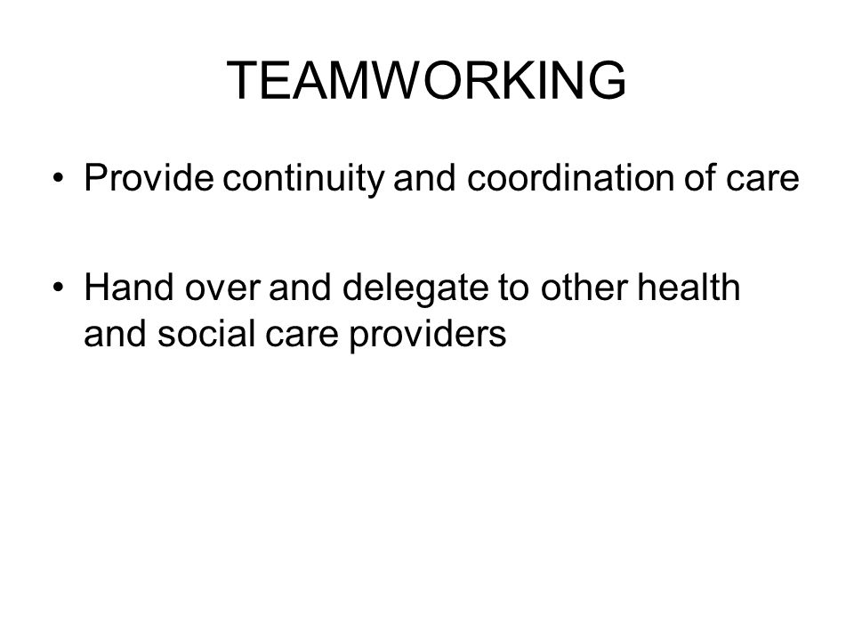 TEAMWORKING Provide continuity and coordination of care Hand over and delegate to other health and social care providers