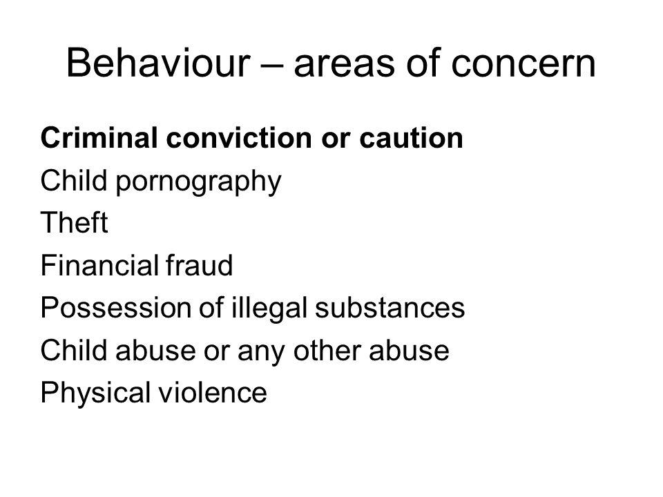 Behaviour – areas of concern Criminal conviction or caution Child pornography Theft Financial fraud Possession of illegal substances Child abuse or an