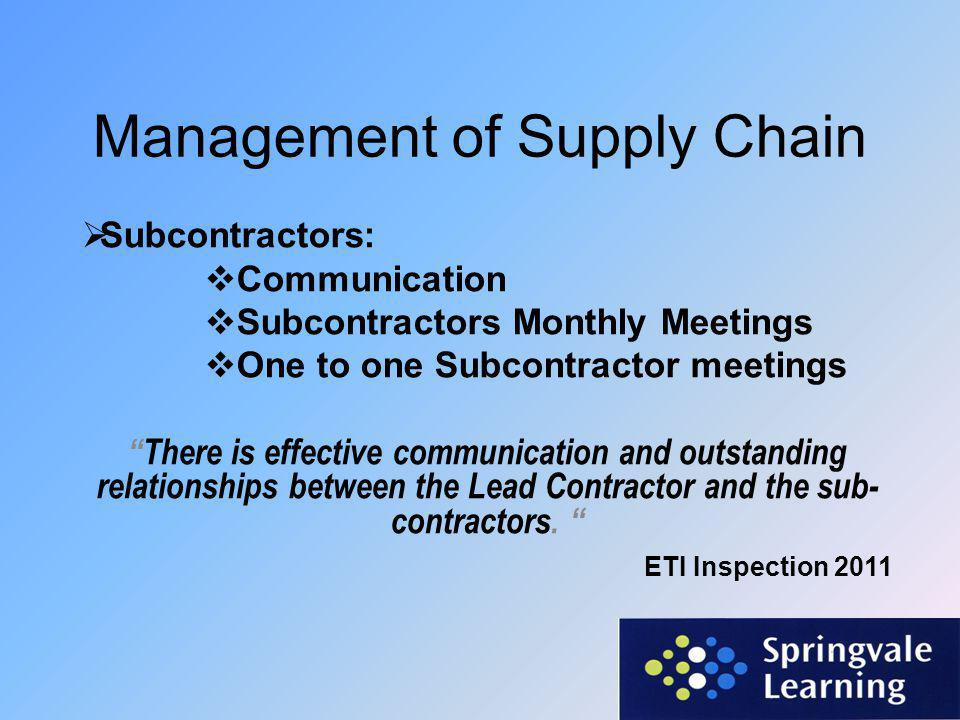 Management of Supply Chain  Subcontractors:  Communication  Subcontractors Monthly Meetings  One to one Subcontractor meetings There is effective communication and outstanding relationships between the Lead Contractor and the sub- contractors.