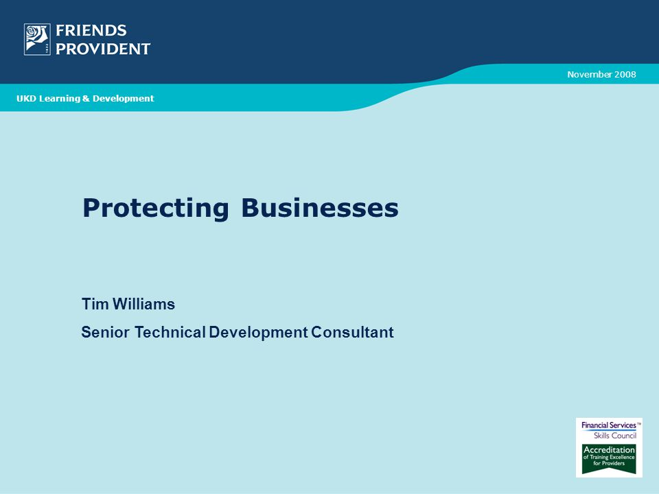 Protecting Businesses Tim Williams Senior Technical Development Consultant November 2008 UKD Learning & Development