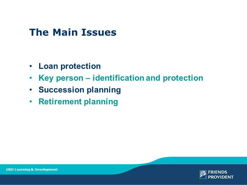 UKD Learning & Development The Main Issues Loan protection Key person – identification and protection Succession planning Retirement planning