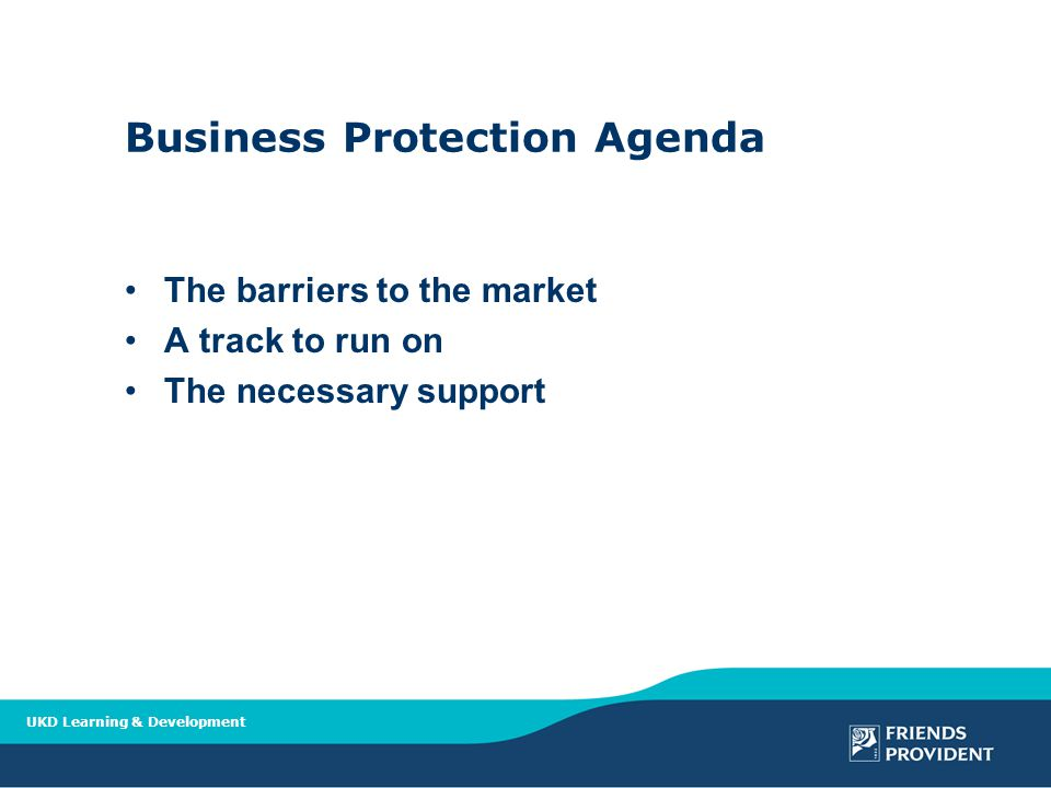 Business Protection Agenda The barriers to the market A track to run on The necessary support