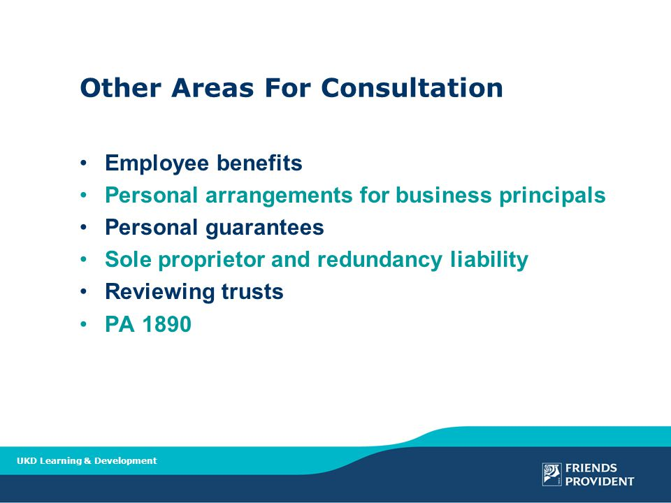UKD Learning & Development Other Areas For Consultation Employee benefits Personal arrangements for business principals Personal guarantees Sole proprietor and redundancy liability Reviewing trusts PA 1890