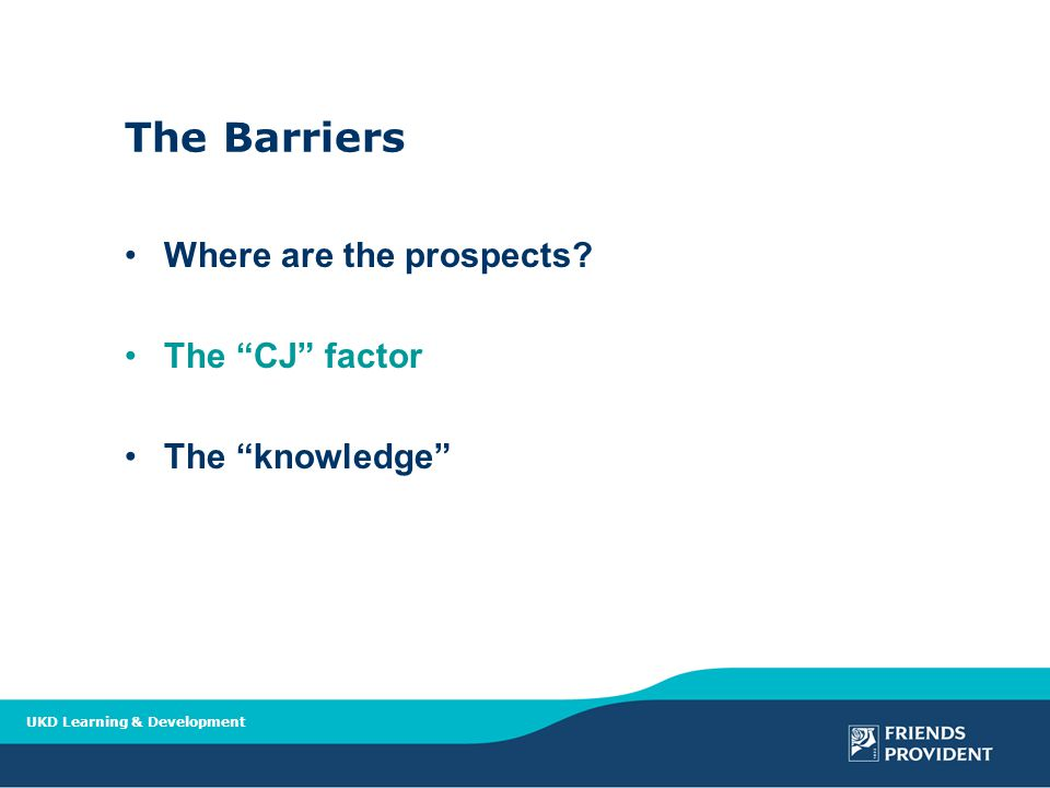 UKD Learning & Development The Barriers Where are the prospects The CJ factor The knowledge