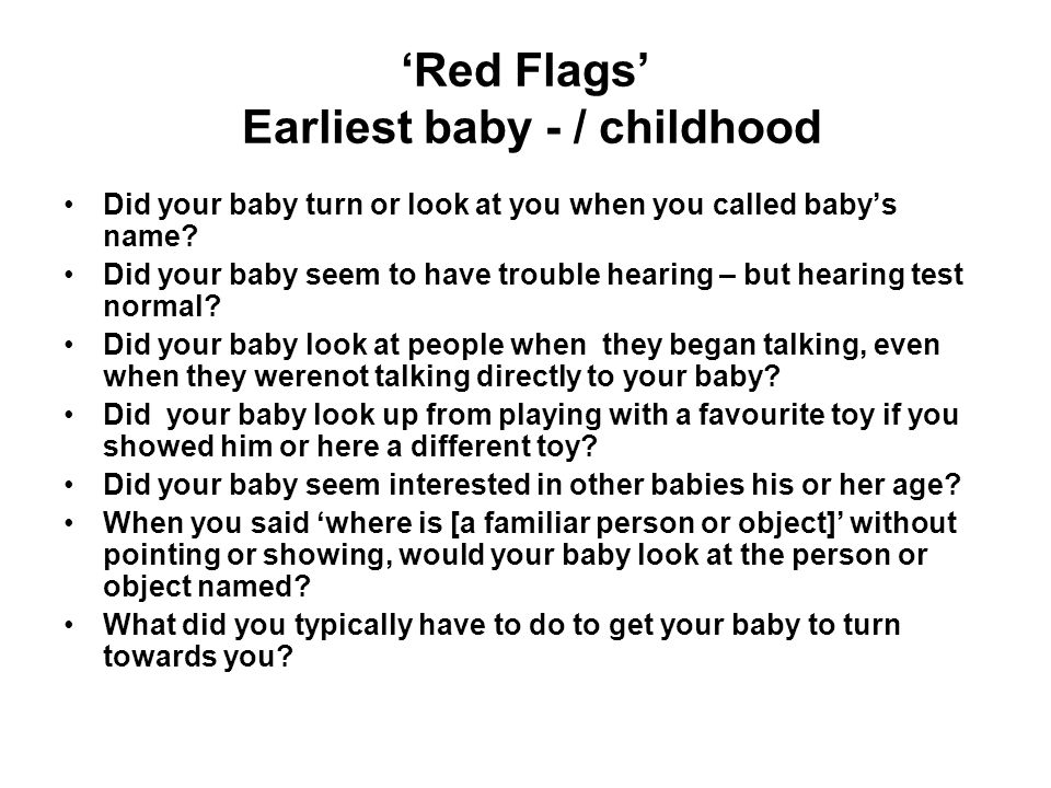 'Red Flags' Earliest baby - / childhood SIGNIFICANTLY identifies most ASDs from neurotypical and global developmental delay by 3-4y Joint Attention: Quality & frequency Bid for Attention: Quality & frequency (ADI-R; DISCO; AQ) Emotional Regulation:Quality, social context –Phase of Regression of functional skills in pre-school age –'My son / daughter seemed to have lived in a world of his / her own' –Delayed attention to / understanding [e.g.