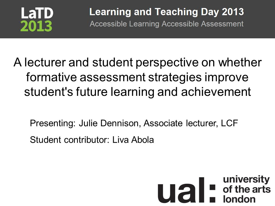 A lecturer and student perspective on whether formative assessment strategies improve student s future learning and achievement Presenting: Julie Dennison, Associate lecturer, LCF Student contributor: Liva Abola