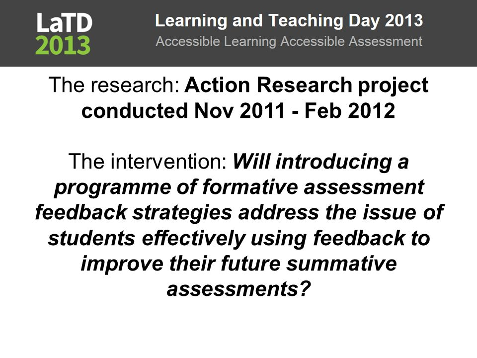 The research: Action Research project conducted Nov 2011 - Feb 2012 The intervention: Will introducing a programme of formative assessment feedback st
