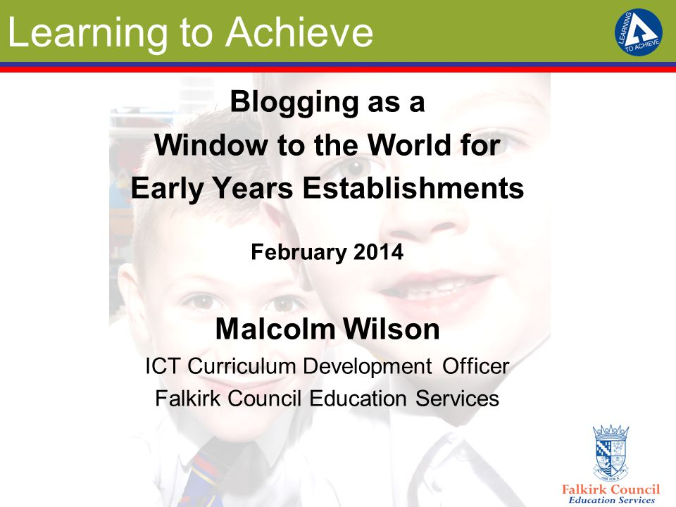 Learning to Achieve Blogging as a Window to the World for Early Years Establishments February 2014 Malcolm Wilson ICT Curriculum Development Officer Falkirk Council Education Services