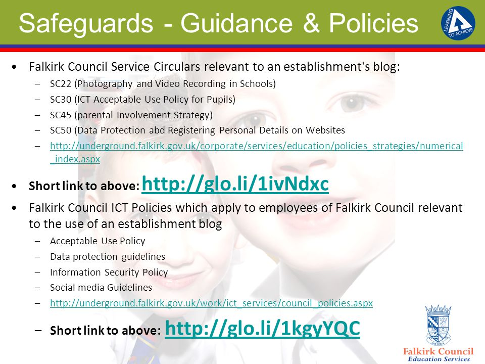 Safeguards - Guidance & Policies Falkirk Council Service Circulars relevant to an establishment s blog: –SC22 (Photography and Video Recording in Schools) –SC30 (ICT Acceptable Use Policy for Pupils) –SC45 (parental Involvement Strategy) –SC50 (Data Protection abd Registering Personal Details on Websites –  _index.aspxhttp://underground.falkirk.gov.uk/corporate/services/education/policies_strategies/numerical _index.aspx Short link to above:     Falkirk Council ICT Policies which apply to employees of Falkirk Council relevant to the use of an establishment blog –Acceptable Use Policy –Data protection guidelines –Information Security Policy –Social media Guidelines –  –Short link to above: