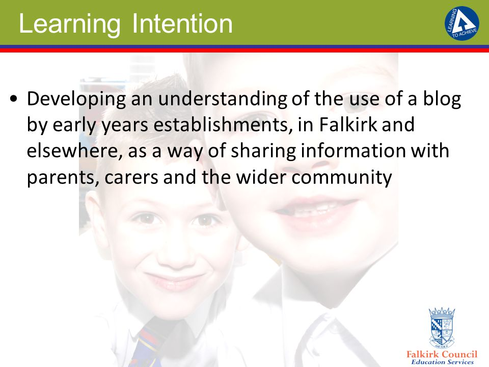 Learning Intention Developing an understanding of the use of a blog by early years establishments, in Falkirk and elsewhere, as a way of sharing information with parents, carers and the wider community