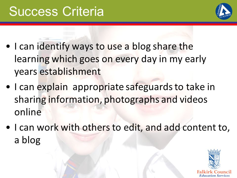 Success Criteria I can identify ways to use a blog share the learning which goes on every day in my early years establishment I can explain appropriate safeguards to take in sharing information, photographs and videos online I can work with others to edit, and add content to, a blog