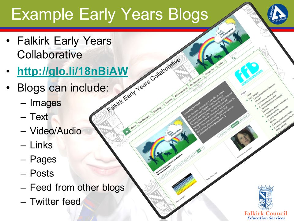 Example Early Years Blogs Falkirk Early Years Collaborative http://glo.li/18nBiAW Blogs can include: –Images –Text –Video/Audio –Links –Pages –Posts –