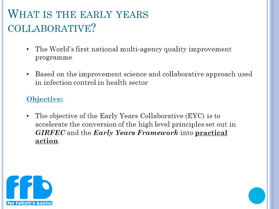 The World's first national multi-agency quality improvement programme Based on the improvement science and collaborative approach used in infection control in health sector Objective: The objective of the Early Years Collaborative (EYC) is to accelerate the conversion of the high level principles set out in GIRFEC and the Early Years Framework into practical action.