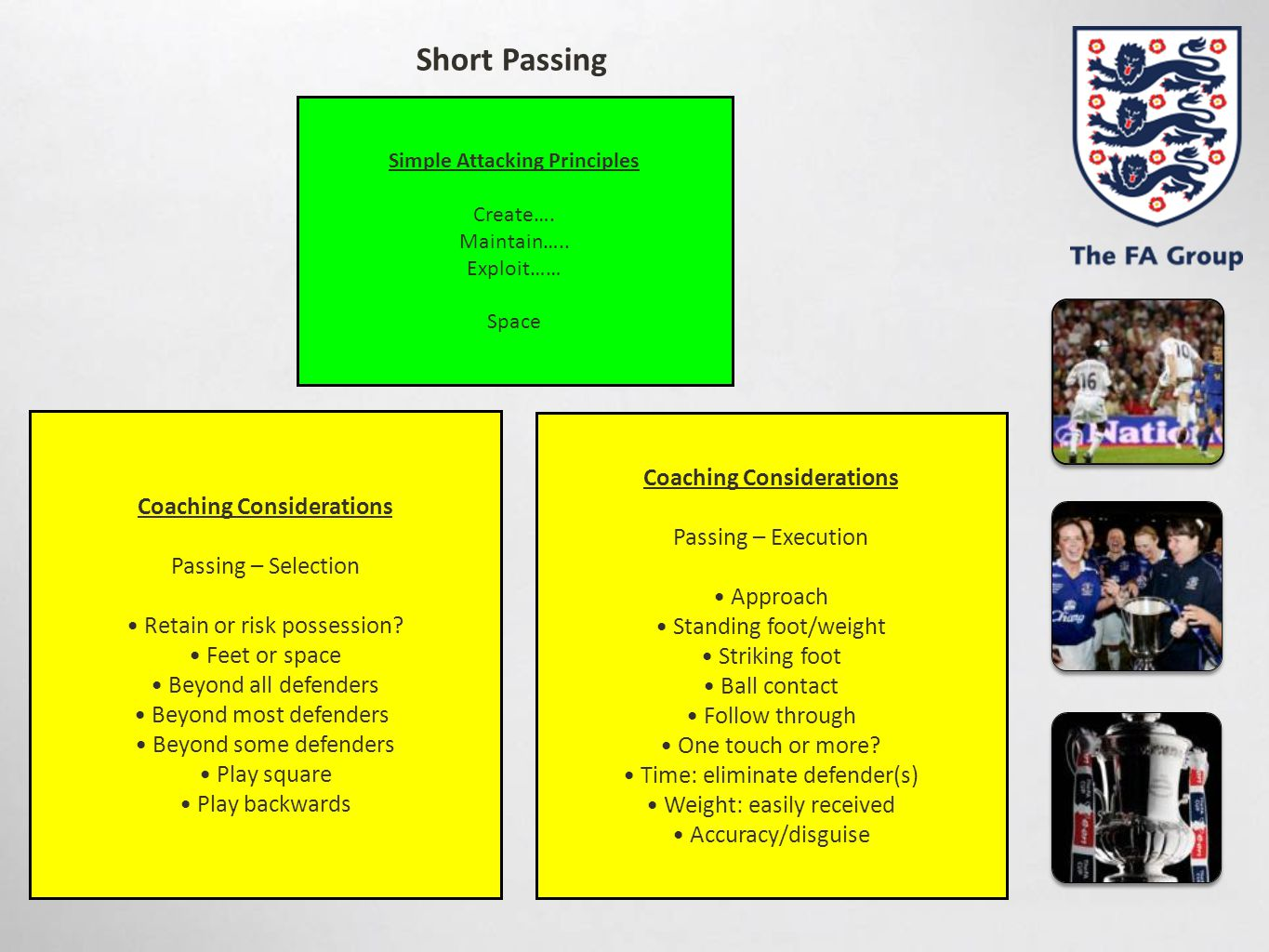 Simple Attacking Principles Create…. Maintain….. Exploit…… Space Coaching Considerations Passing – Selection Retain or risk possession? Feet or space