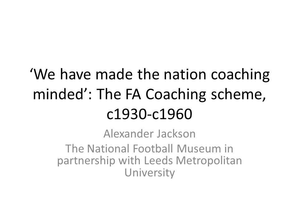 'We have made the nation coaching minded': The FA Coaching scheme, c1930-c1960 Alexander Jackson The National Football Museum in partnership with Leeds Metropolitan University