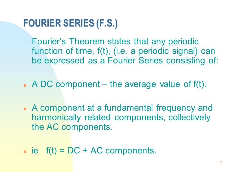 2 FOURIER SERIES (F.S.) Fourier's Theorem states that any periodic function of time, f(t), (i.e. a periodic signal) can be expressed as a Fourier Seri