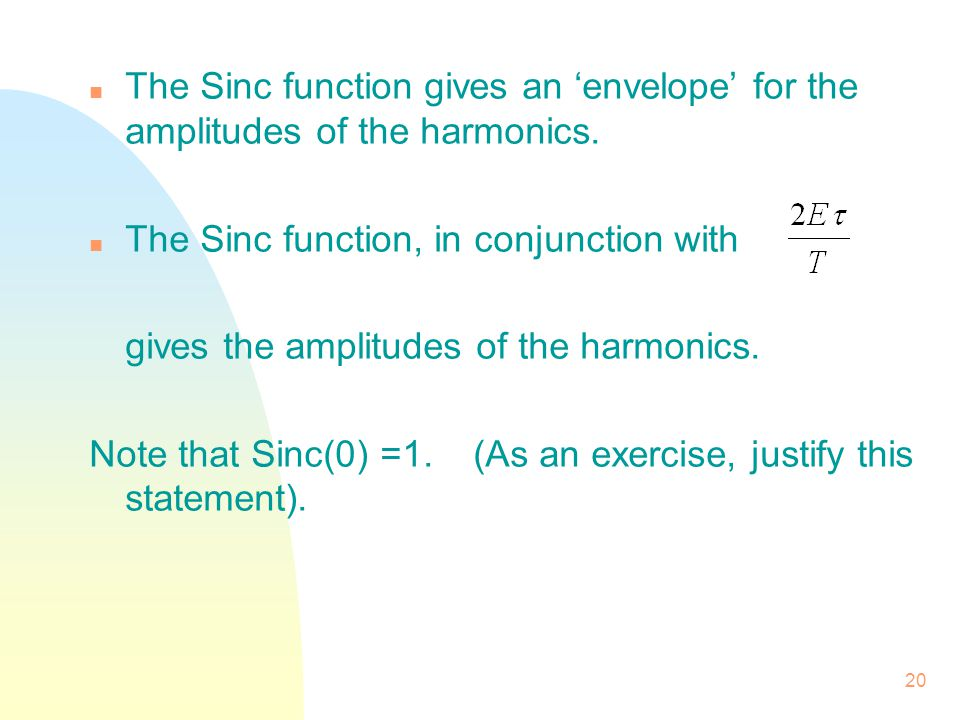 20 n The Sinc function gives an 'envelope' for the amplitudes of the harmonics. n The Sinc function, in conjunction with gives the amplitudes of the h