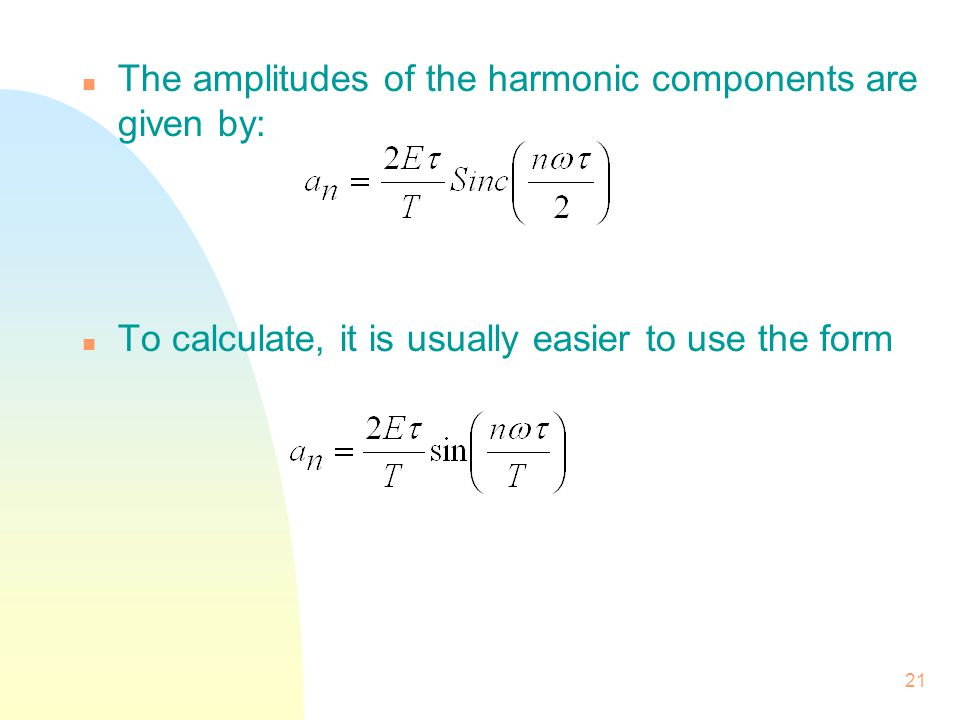 21 n The amplitudes of the harmonic components are given by: n To calculate, it is usually easier to use the form