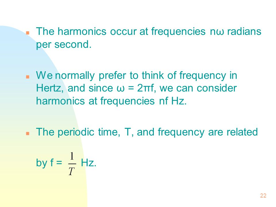 22 n The harmonics occur at frequencies nω radians per second. n We normally prefer to think of frequency in Hertz, and since ω = 2πf, we can consider