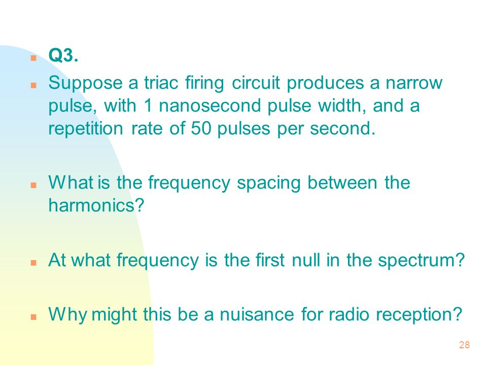28 n Q3. n Suppose a triac firing circuit produces a narrow pulse, with 1 nanosecond pulse width, and a repetition rate of 50 pulses per second. n Wha