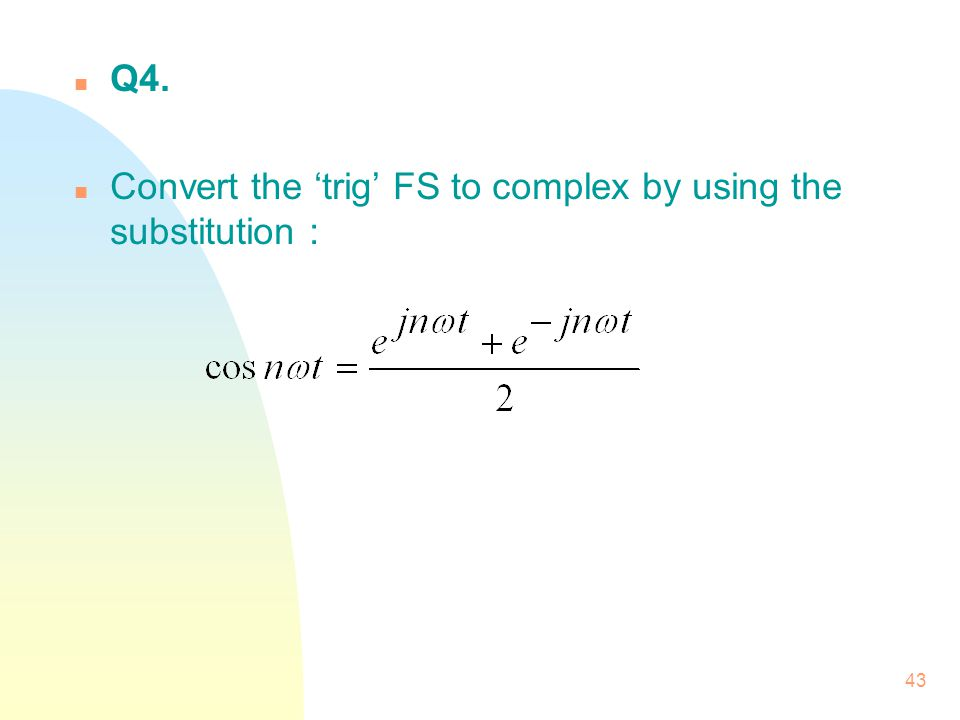 43 n Q4. n Convert the 'trig' FS to complex by using the substitution :