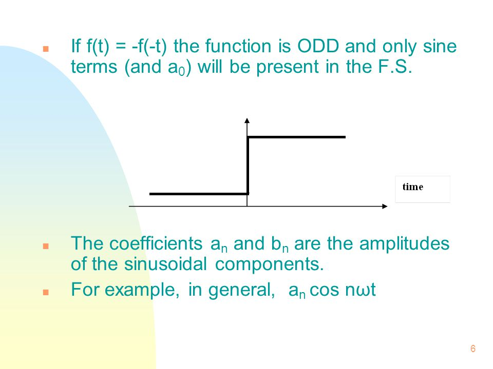6 n If f(t) = -f(-t) the function is ODD and only sine terms (and a 0 ) will be present in the F.S. n The coefficients a n and b n are the amplitudes