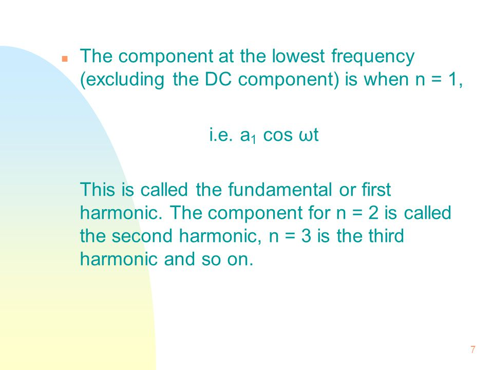 7 n The component at the lowest frequency (excluding the DC component) is when n = 1, i.e. a 1 cos ωt This is called the fundamental or first harmonic