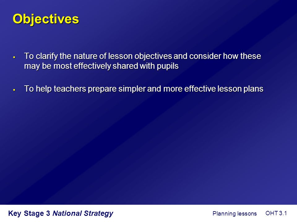 Key Stage 3 National Strategy Objectives  To clarify the nature of lesson objectives and consider how these may be most effectively shared with pupil