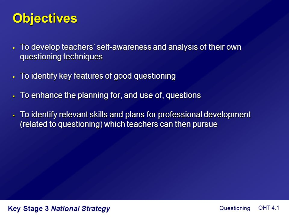 Objectives  To develop teachers' self-awareness and analysis of their own questioning techniques  To identify key features of good questioning  To