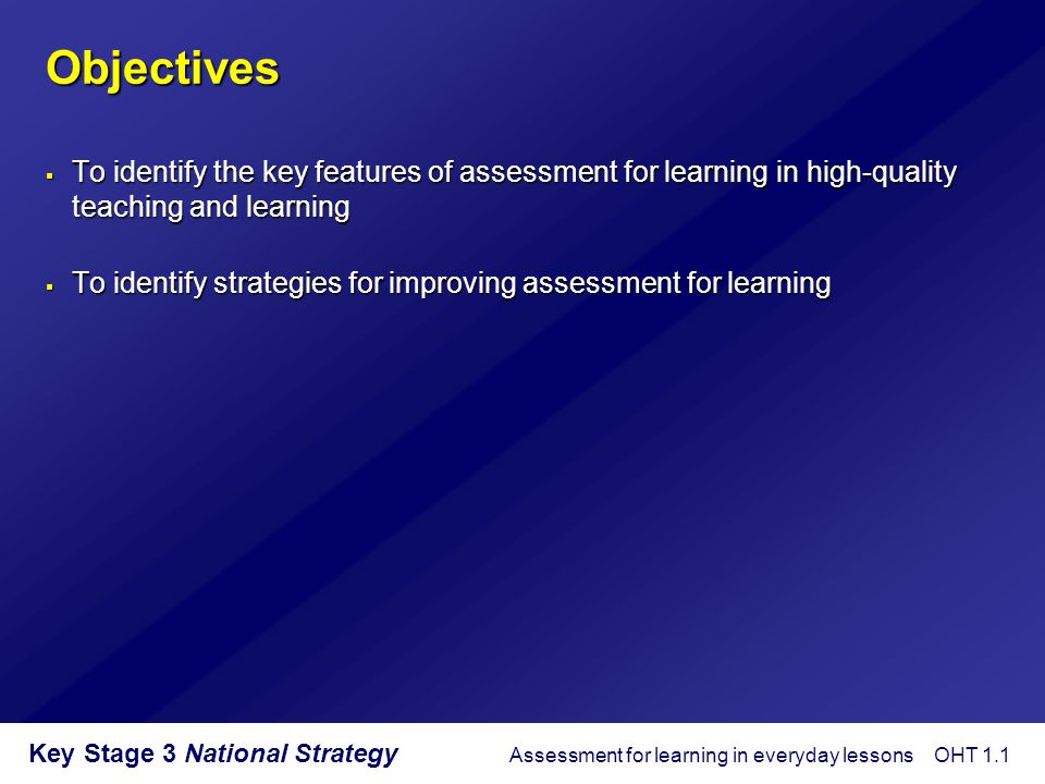 Key Stage 3 National Strategy Assessment for learning – definitions 'In this paper … the term assessment refers to all those activities undertaken by teachers, and by their students in assessing themselves, which provide information to be used as feedback to modify the teaching and learning activities in which they are engaged.' Black, P.
