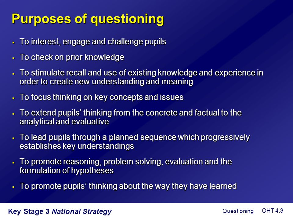 Key Stage 3 National Strategy Purposes of questioning  To interest, engage and challenge pupils  To check on prior knowledge  To stimulate recall a