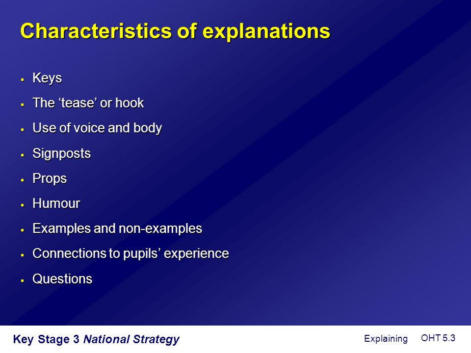 Key Stage 3 National Strategy Characteristics of explanations  Keys  The 'tease' or hook  Use of voice and body  Signposts  Props  Humour  Exam