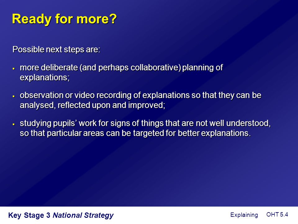 Key Stage 3 National Strategy Ready for more? Possible next steps are:  more deliberate (and perhaps collaborative) planning of explanations;  obser