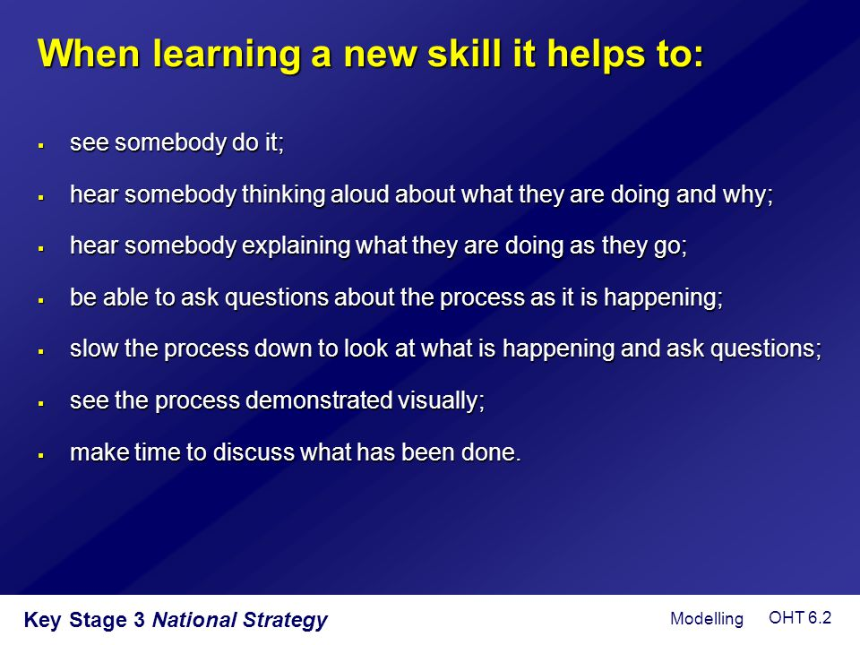 Key Stage 3 National Strategy When learning a new skill it helps to:  see somebody do it;  hear somebody thinking aloud about what they are doing an