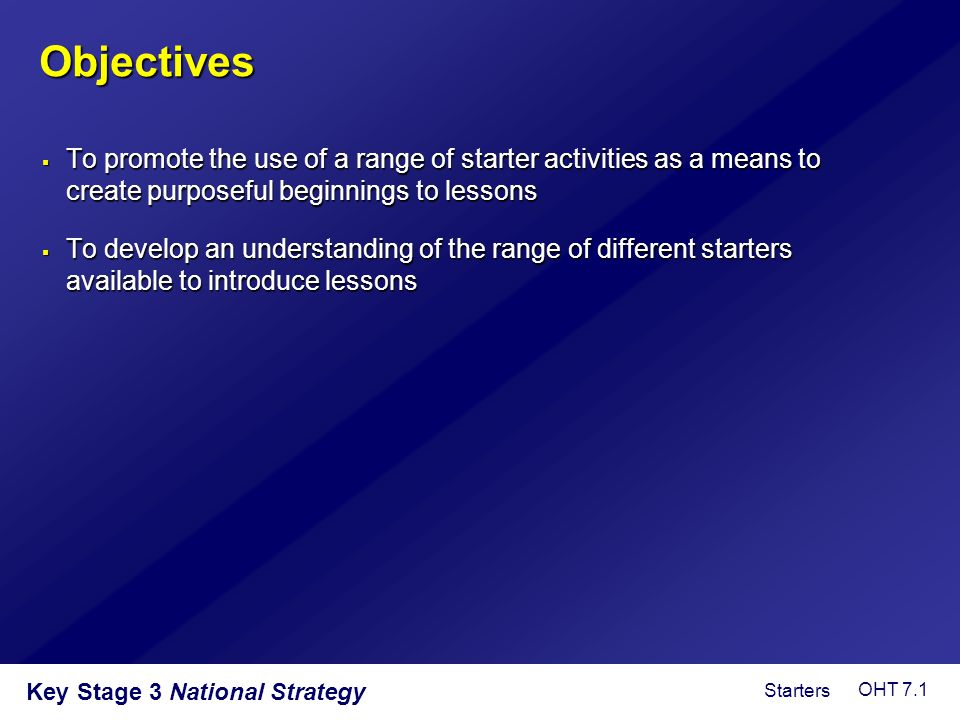 Objectives  To promote the use of a range of starter activities as a means to create purposeful beginnings to lessons  To develop an understanding o