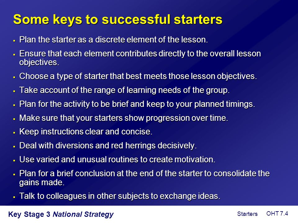 Key Stage 3 National Strategy Some keys to successful starters  Plan the starter as a discrete element of the lesson.  Ensure that each element cont
